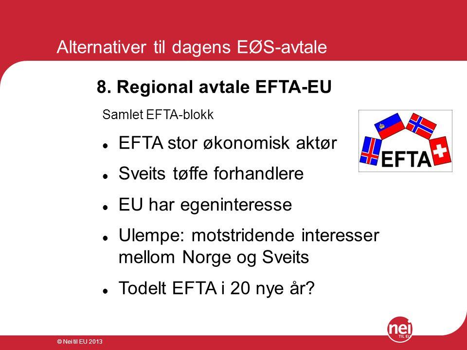 © Nei til EU 2013 Alternativer til dagens EØS-avtale 8. Regional avtale EFTA-EU Samlet EFTA-blokk  EFTA stor økonomisk aktør  Sveits tøffe forhandle