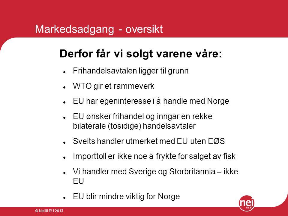 © Nei til EU 2013 Markedsadgang - oversikt Derfor får vi solgt varene våre:  Frihandelsavtalen ligger til grunn  WTO gir et rammeverk  EU har egeni