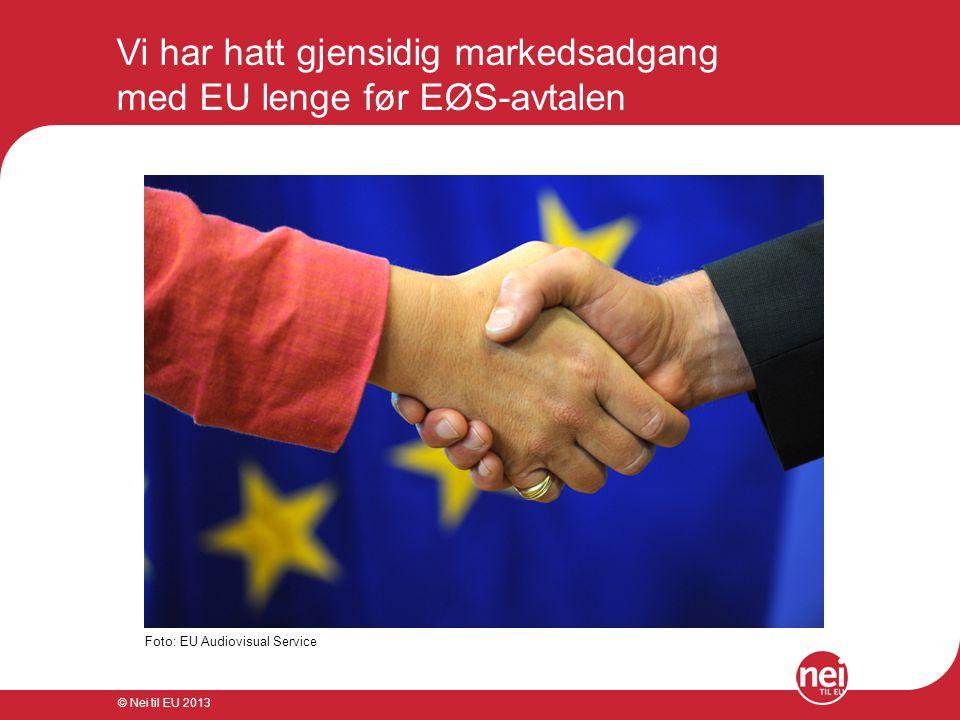 © Nei til EU 2013 Vi har hatt gjensidig markedsadgang med EU lenge før EØS-avtalen Foto: EU Audiovisual Service