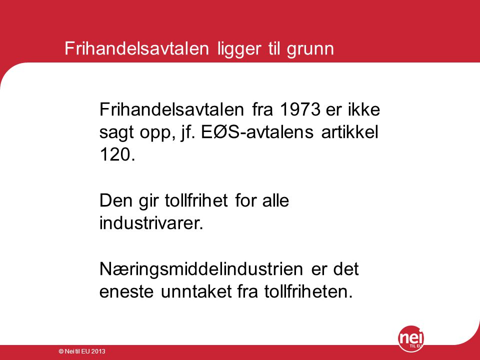 © Nei til EU 2013 Frihandelsavtalen ligger til grunn Frihandelsavtalen fra 1973 er ikke sagt opp, jf. EØS-avtalens artikkel 120. Den gir tollfrihet fo