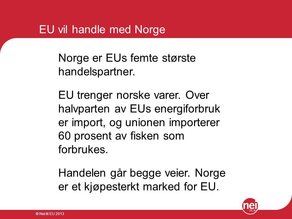 © Nei til EU 2013 EU vil handle med Norge Norge er EUs femte største handelspartner. EU trenger norske varer. Over halvparten av EUs energiforbruk er