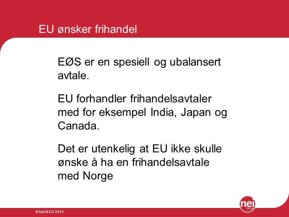 © Nei til EU 2013 EU ønsker frihandel EØS er en spesiell og ubalansert avtale. EU forhandler frihandelsavtaler med for eksempel India, Japan og Canada