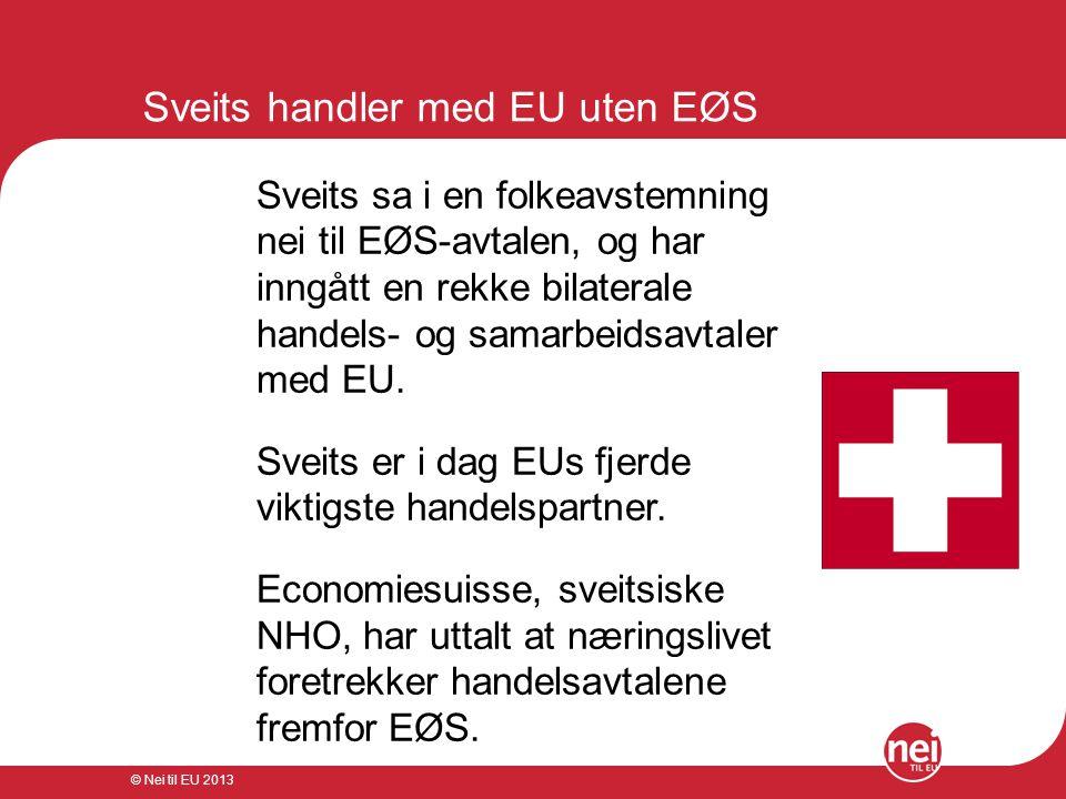 © Nei til EU 2013 Sveits handler med EU uten EØS Sveits sa i en folkeavstemning nei til EØS-avtalen, og har inngått en rekke bilaterale handels- og sa