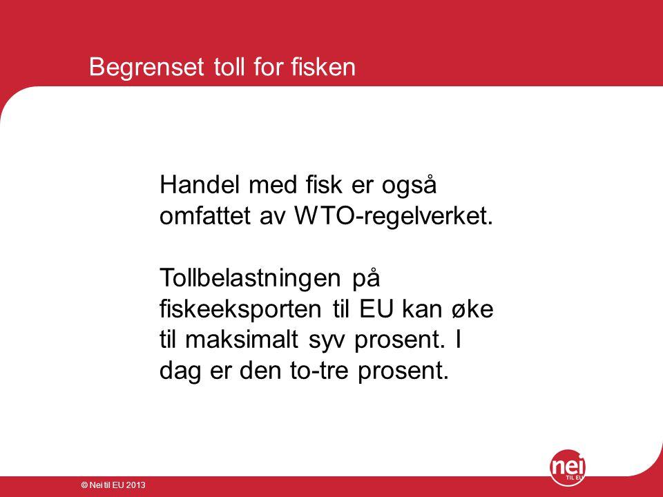 © Nei til EU 2013 Begrenset toll for fisken Handel med fisk er også omfattet av WTO-regelverket. Tollbelastningen på fiskeeksporten til EU kan øke til