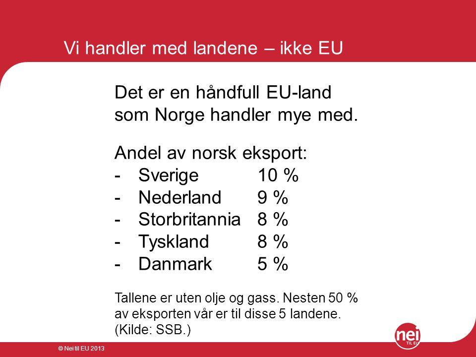 © Nei til EU 2013 Vi handler med landene – ikke EU Det er en håndfull EU-land som Norge handler mye med. Andel av norsk eksport: - Sverige 10 % - Nede