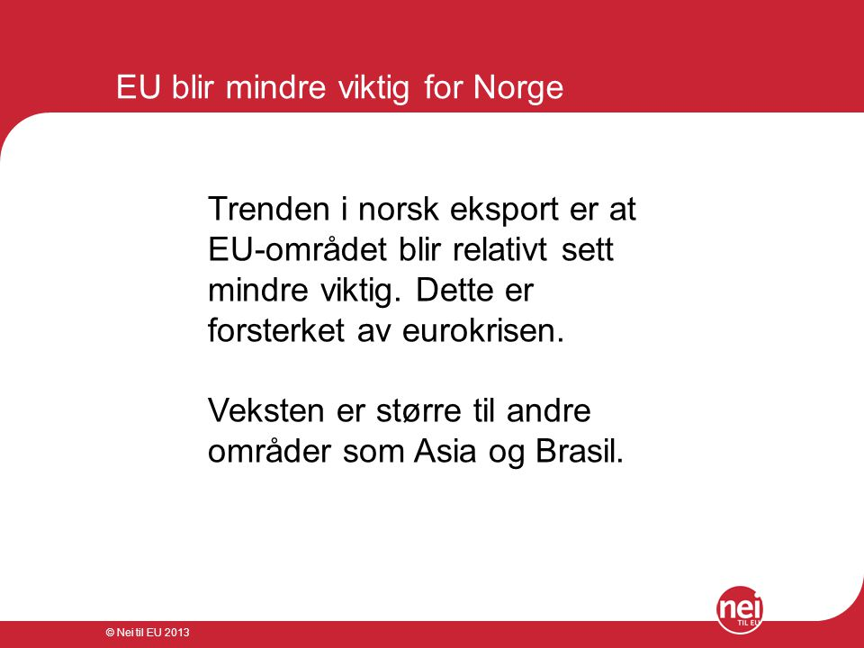 © Nei til EU 2013 EU blir mindre viktig for Norge Trenden i norsk eksport er at EU-området blir relativt sett mindre viktig. Dette er forsterket av eu