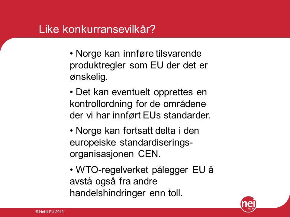 © Nei til EU 2013 Like konkurransevilkår? • Norge kan innføre tilsvarende produktregler som EU der det er ønskelig. • Det kan eventuelt opprettes en k