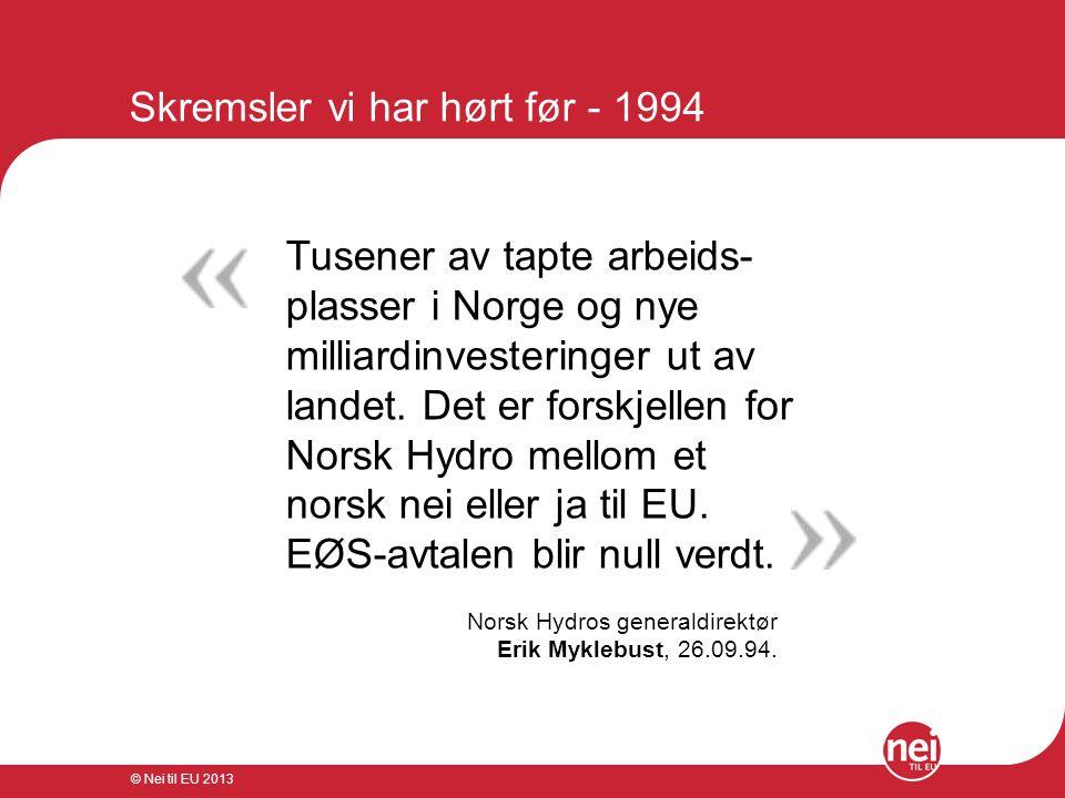 © Nei til EU 2013 Skremsler vi har hørt før - 1994 Tusener av tapte arbeids- plasser i Norge og nye milliardinvesteringer ut av landet. Det er forskje