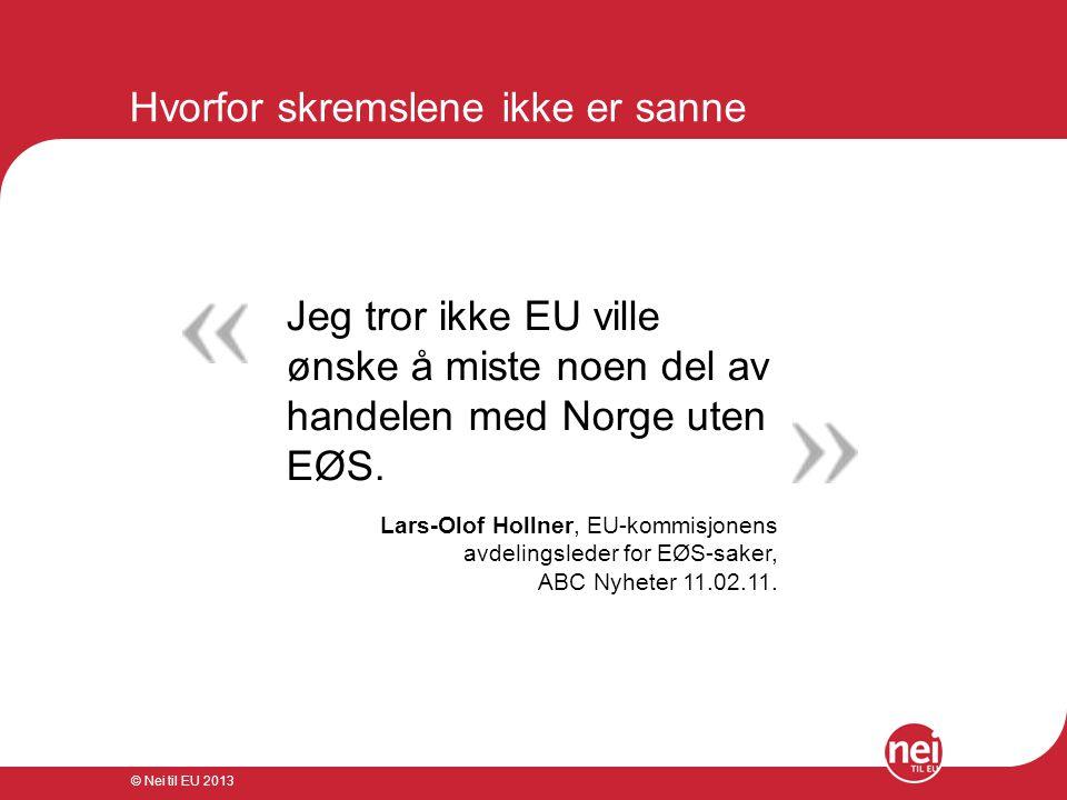 © Nei til EU 2013 Markedsadgang - oversikt Derfor får vi solgt varene våre:  Frihandelsavtalen ligger til grunn  WTO gir et rammeverk  EU har egeninteresse i å handle med Norge  EU ønsker frihandel og inngår en rekke bilaterale (tosidige) handelsavtaler  Sveits handler utmerket med EU uten EØS  Importtoll er ikke noe å frykte for salget av fisk  Vi handler med Sverige og Storbritannia – ikke EU  EU blir mindre viktig for Norge