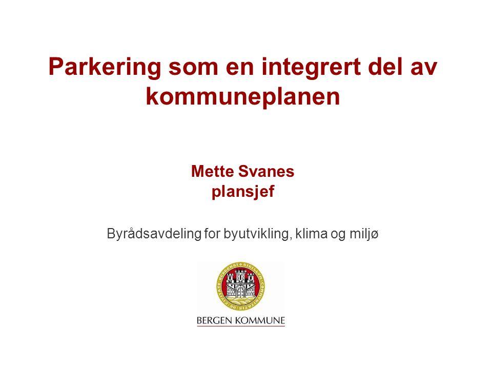 Parkering som en integrert del av kommuneplanen Mette Svanes plansjef Byrådsavdeling for byutvikling, klima og miljø