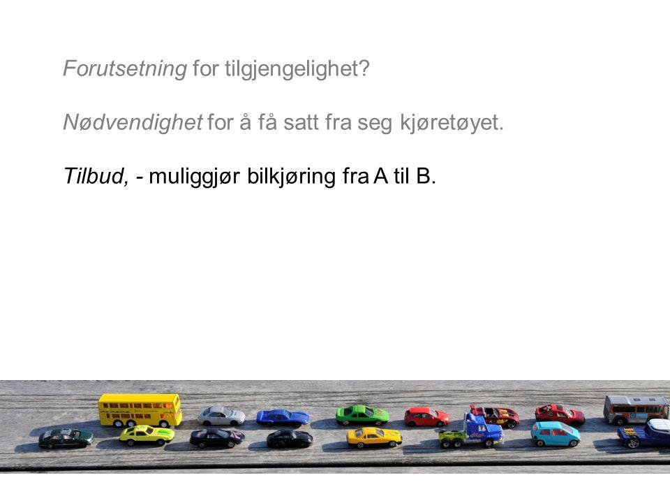 Forutsetning for tilgjengelighet? Nødvendighet for å få satt fra seg kjøretøyet. Tilbud, - muliggjør bilkjøring fra A til B.