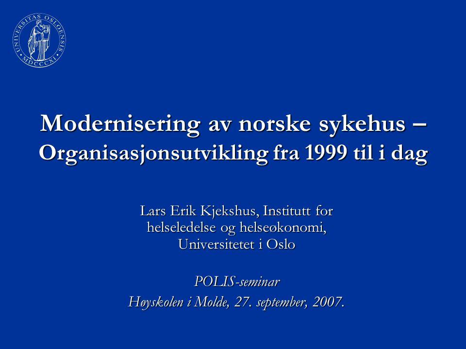 Modernisering av norske sykehus – Organisasjonsutvikling fra 1999 til i dag Lars Erik Kjekshus, Institutt for helseledelse og helseøkonomi, Universite