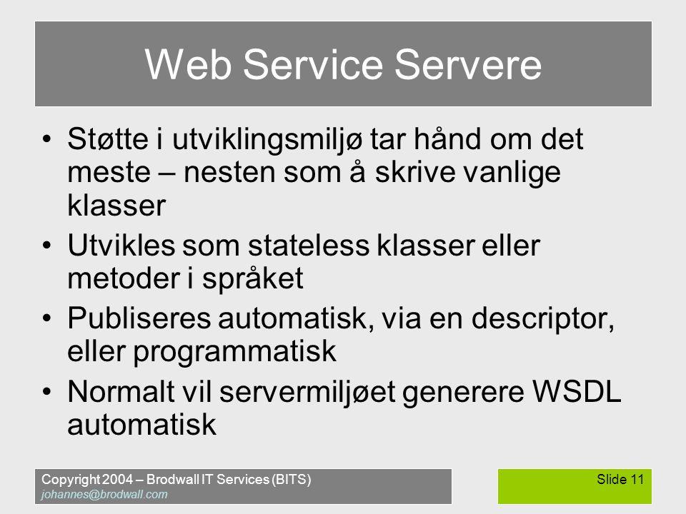 Copyright 2004 – Brodwall IT Services (BITS) johannes@brodwall.com Slide 11 Web Service Servere •Støtte i utviklingsmiljø tar hånd om det meste – nesten som å skrive vanlige klasser •Utvikles som stateless klasser eller metoder i språket •Publiseres automatisk, via en descriptor, eller programmatisk •Normalt vil servermiljøet generere WSDL automatisk