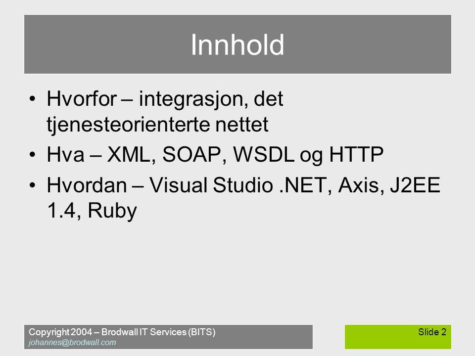 Copyright 2004 – Brodwall IT Services (BITS) johannes@brodwall.com Slide 2 Innhold •Hvorfor – integrasjon, det tjenesteorienterte nettet •Hva – XML, SOAP, WSDL og HTTP •Hvordan – Visual Studio.NET, Axis, J2EE 1.4, Ruby
