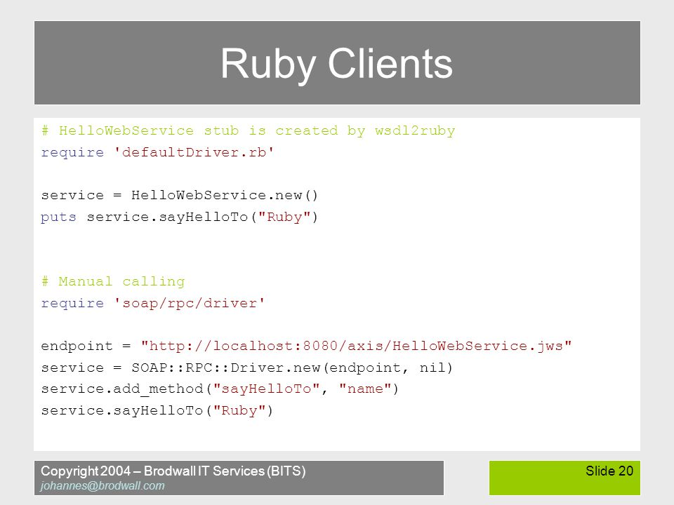 Copyright 2004 – Brodwall IT Services (BITS) johannes@brodwall.com Slide 20 Ruby Clients # HelloWebService stub is created by wsdl2ruby require defaultDriver.rb service = HelloWebService.new() puts service.sayHelloTo( Ruby ) # Manual calling require soap/rpc/driver endpoint = http://localhost:8080/axis/HelloWebService.jws service = SOAP::RPC::Driver.new(endpoint, nil) service.add_method( sayHelloTo , name ) service.sayHelloTo( Ruby )