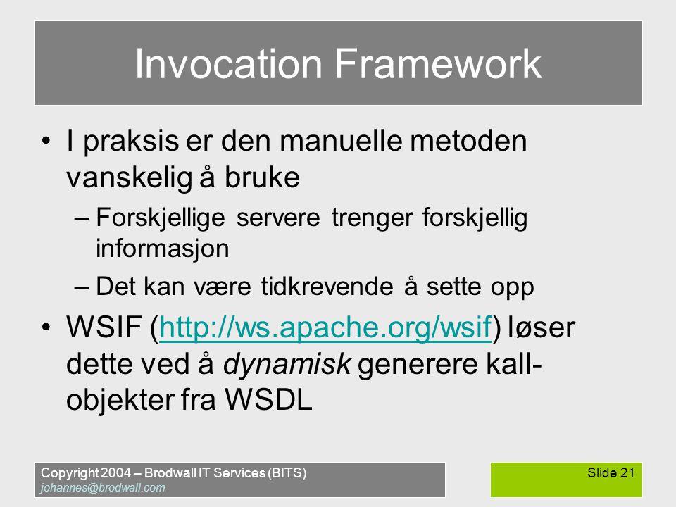 Copyright 2004 – Brodwall IT Services (BITS) johannes@brodwall.com Slide 21 Invocation Framework •I praksis er den manuelle metoden vanskelig å bruke –Forskjellige servere trenger forskjellig informasjon –Det kan være tidkrevende å sette opp •WSIF (http://ws.apache.org/wsif) løser dette ved å dynamisk generere kall- objekter fra WSDLhttp://ws.apache.org/wsif