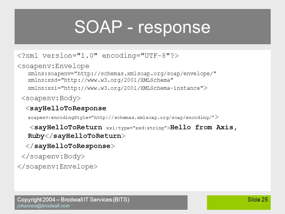 Copyright 2004 – Brodwall IT Services (BITS) johannes@brodwall.com Slide 25 SOAP - response Hello from Axis, Ruby