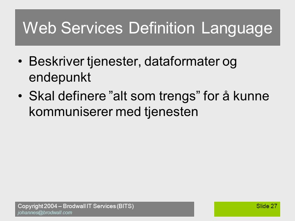 Copyright 2004 – Brodwall IT Services (BITS) johannes@brodwall.com Slide 27 Web Services Definition Language •Beskriver tjenester, dataformater og end