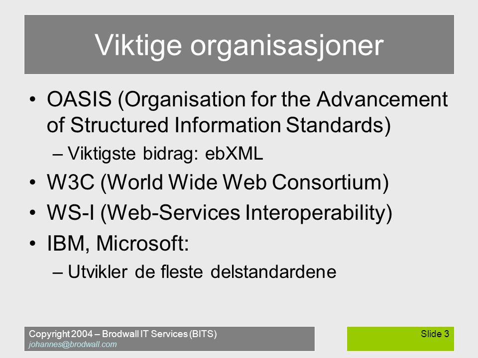 Copyright 2004 – Brodwall IT Services (BITS) johannes@brodwall.com Slide 14.NET Server using System; using System.Diagnostics; using System.Web.Services; namespace KompisDotNetService { [WebService(Namespace= http://brodwall.no/demo/kompis2004-01-20/ )] public class HelloService : WebService { [WebMethod] public string sayHelloTo(string name) { Debug.WriteLine ( Hello web services says hello to + name); return Hello from.NET, + name; }