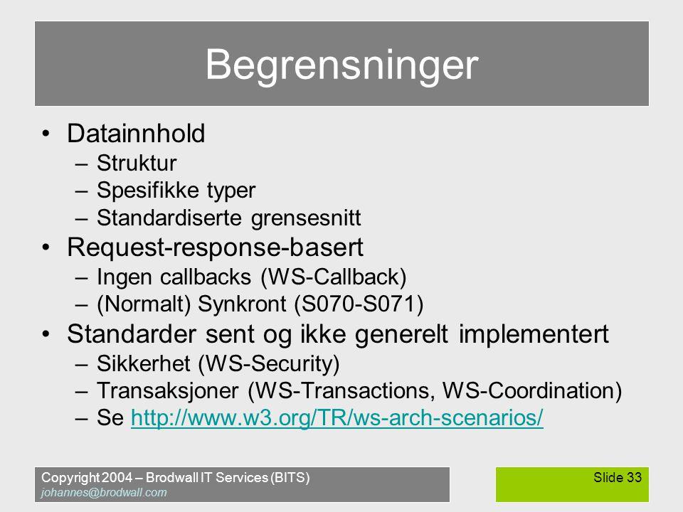 Copyright 2004 – Brodwall IT Services (BITS) johannes@brodwall.com Slide 33 Begrensninger •Datainnhold –Struktur –Spesifikke typer –Standardiserte grensesnitt •Request-response-basert –Ingen callbacks (WS-Callback) –(Normalt) Synkront (S070-S071) •Standarder sent og ikke generelt implementert –Sikkerhet (WS-Security) –Transaksjoner (WS-Transactions, WS-Coordination) –Se http://www.w3.org/TR/ws-arch-scenarios/http://www.w3.org/TR/ws-arch-scenarios/