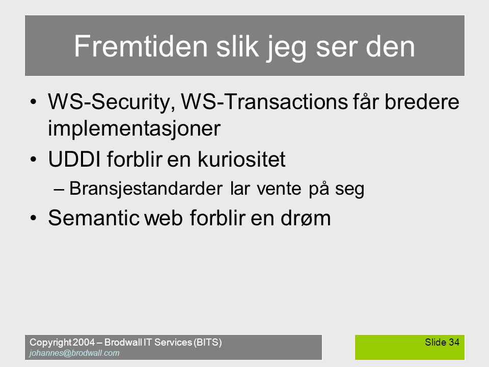 Copyright 2004 – Brodwall IT Services (BITS) johannes@brodwall.com Slide 34 Fremtiden slik jeg ser den •WS-Security, WS-Transactions får bredere imple