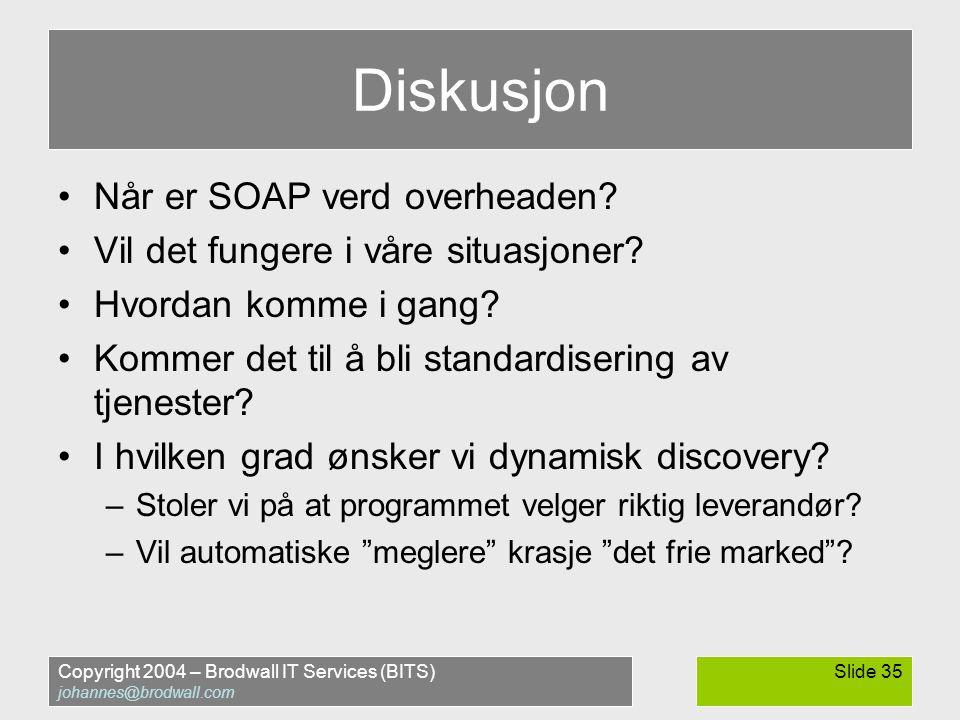 Copyright 2004 – Brodwall IT Services (BITS) johannes@brodwall.com Slide 35 Diskusjon •Når er SOAP verd overheaden.