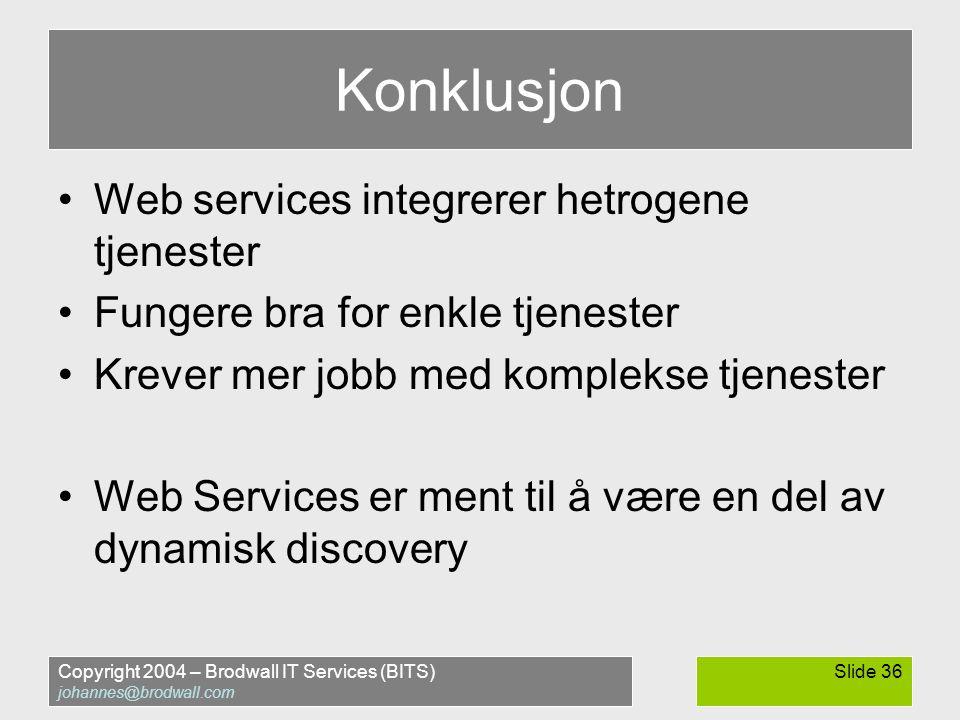 Copyright 2004 – Brodwall IT Services (BITS) johannes@brodwall.com Slide 36 Konklusjon •Web services integrerer hetrogene tjenester •Fungere bra for enkle tjenester •Krever mer jobb med komplekse tjenester •Web Services er ment til å være en del av dynamisk discovery