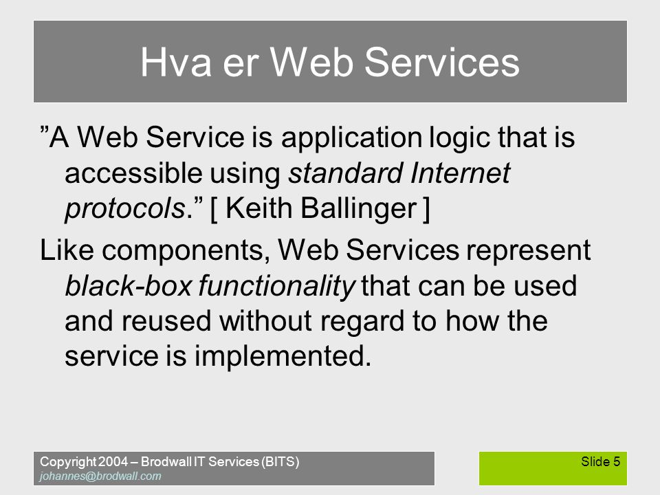 Copyright 2004 – Brodwall IT Services (BITS) johannes@brodwall.com Slide 5 Hva er Web Services A Web Service is application logic that is accessible using standard Internet protocols. [ Keith Ballinger ] Like components, Web Services represent black-box functionality that can be used and reused without regard to how the service is implemented.