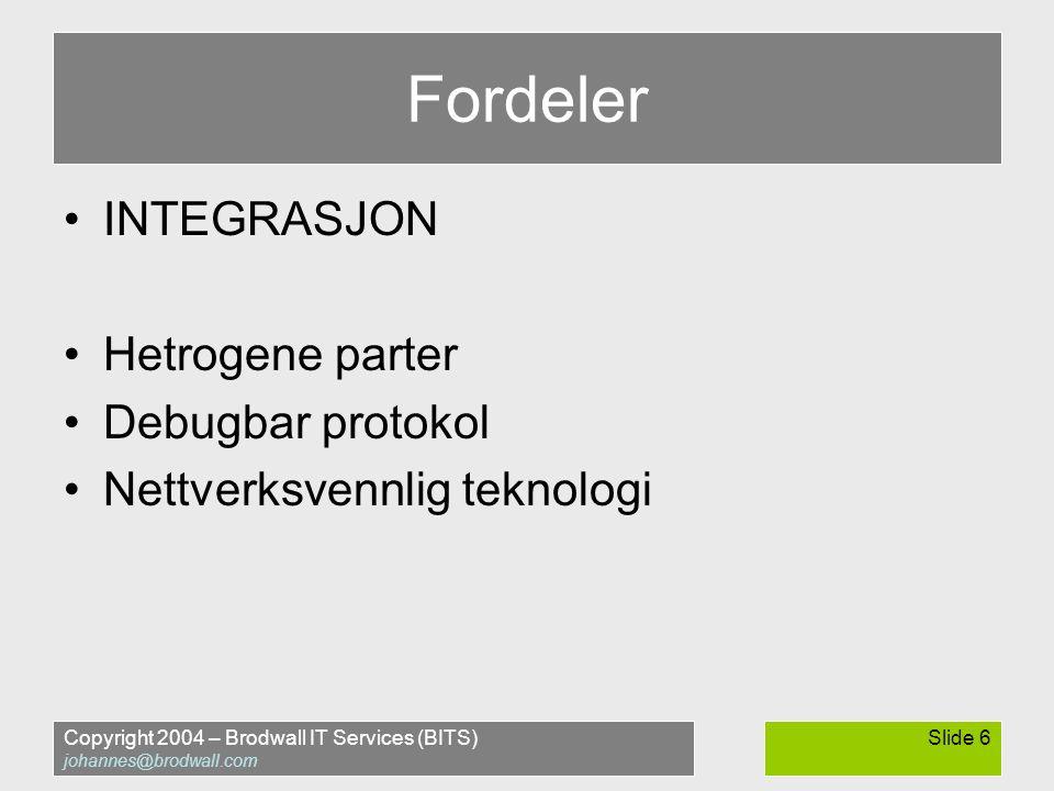 Copyright 2004 – Brodwall IT Services (BITS) johannes@brodwall.com Slide 6 Fordeler •INTEGRASJON •Hetrogene parter •Debugbar protokol •Nettverksvennlig teknologi