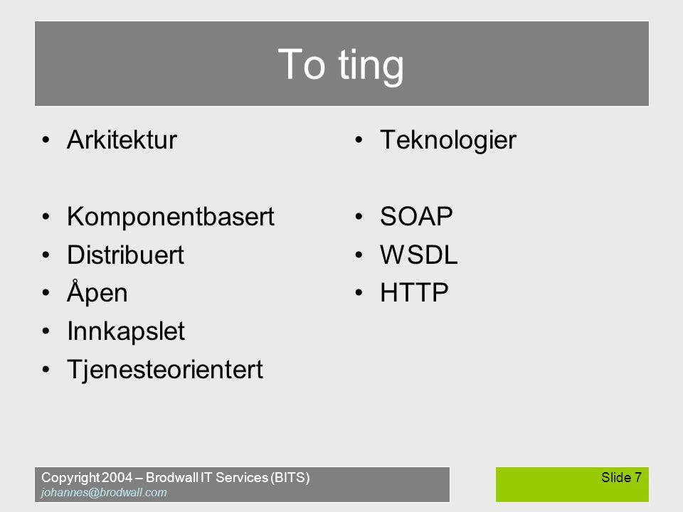 Copyright 2004 – Brodwall IT Services (BITS) johannes@brodwall.com Slide 7 To ting •Arkitektur •Komponentbasert •Distribuert •Åpen •Innkapslet •Tjenesteorientert •Teknologier •SOAP •WSDL •HTTP