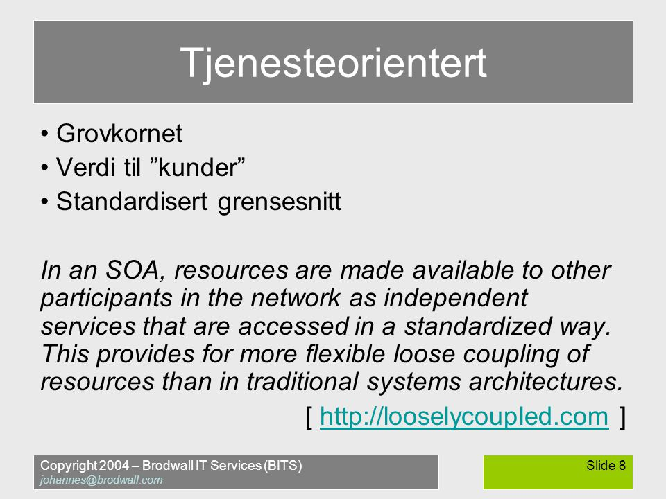 Copyright 2004 – Brodwall IT Services (BITS) johannes@brodwall.com Slide 8 Tjenesteorientert • Grovkornet • Verdi til kunder • Standardisert grensesnitt In an SOA, resources are made available to other participants in the network as independent services that are accessed in a standardized way.