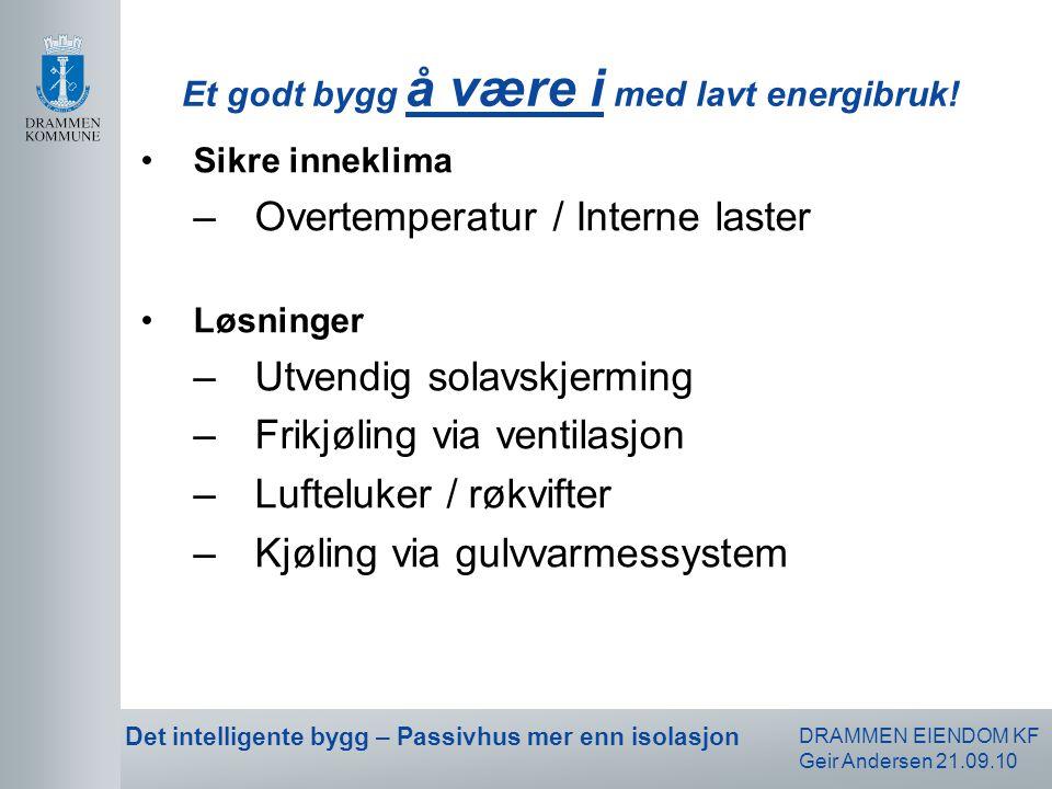 DRAMMEN EIENDOM KF Geir Andersen 21.09.10 Det intelligente bygg – Passivhus mer enn isolasjon •Sikre inneklima –Overtemperatur / Interne laster •Løsni