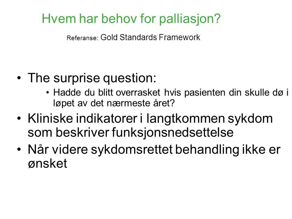 Hvem har behov for palliasjon? Referanse: Gold Standards Framework •The surprise question: •Hadde du blitt overrasket hvis pasienten din skulle dø i l