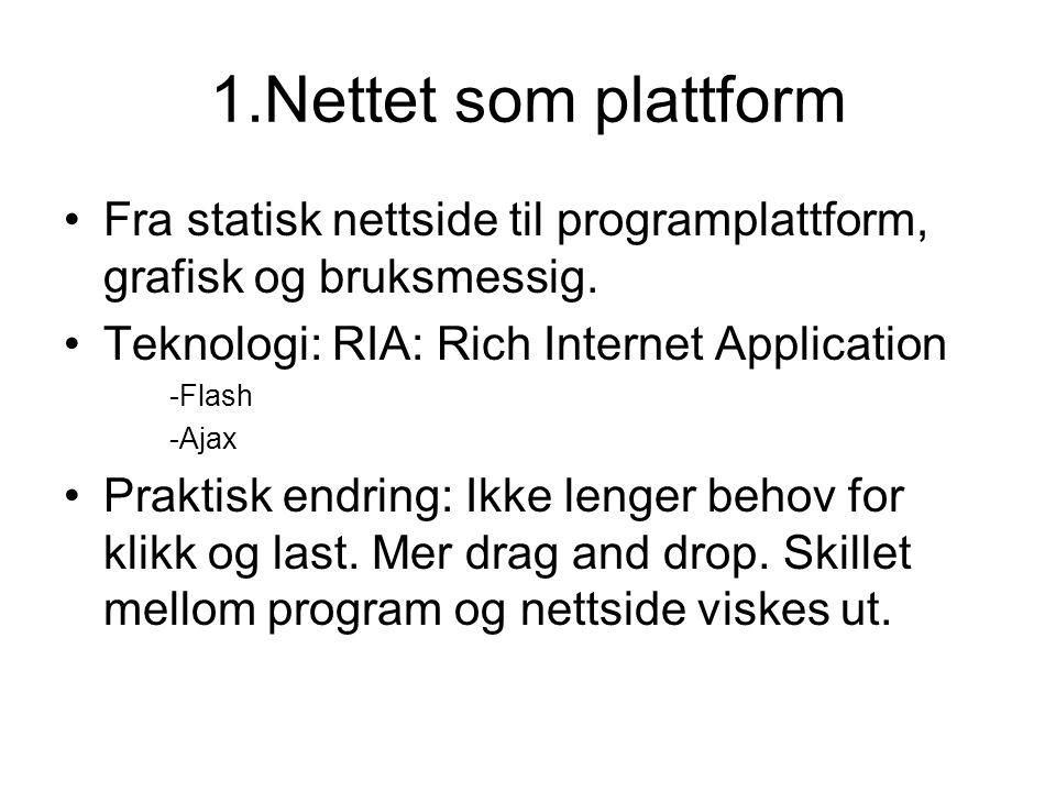 1.Nettet som plattform •Fra statisk nettside til programplattform, grafisk og bruksmessig. •Teknologi: RIA: Rich Internet Application -Flash -Ajax •Pr