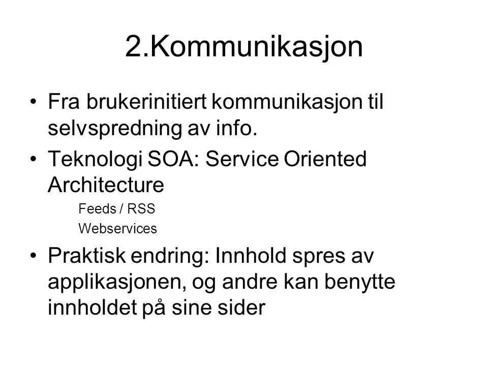 2.Kommunikasjon •Fra brukerinitiert kommunikasjon til selvspredning av info. •Teknologi SOA: Service Oriented Architecture Feeds / RSS Webservices •Pr