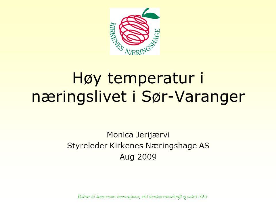 Bidrar til lønnsomme innovasjoner, økt konkurransekraft og vekst i Øst Høy temperatur i næringslivet i Sør-Varanger Monica Jerijærvi Styreleder Kirkenes Næringshage AS Aug 2009