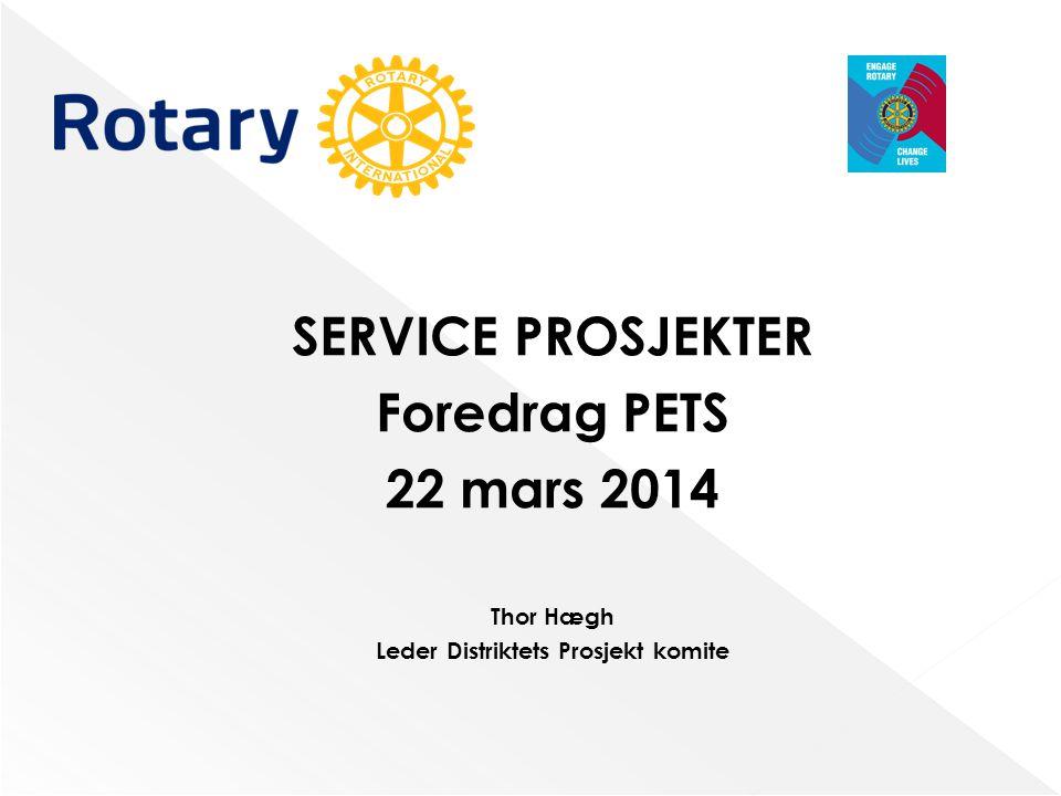SERVICE PROSJEKTER Foredrag PETS 22 mars 2014 Thor Hægh Leder Distriktets Prosjekt komite