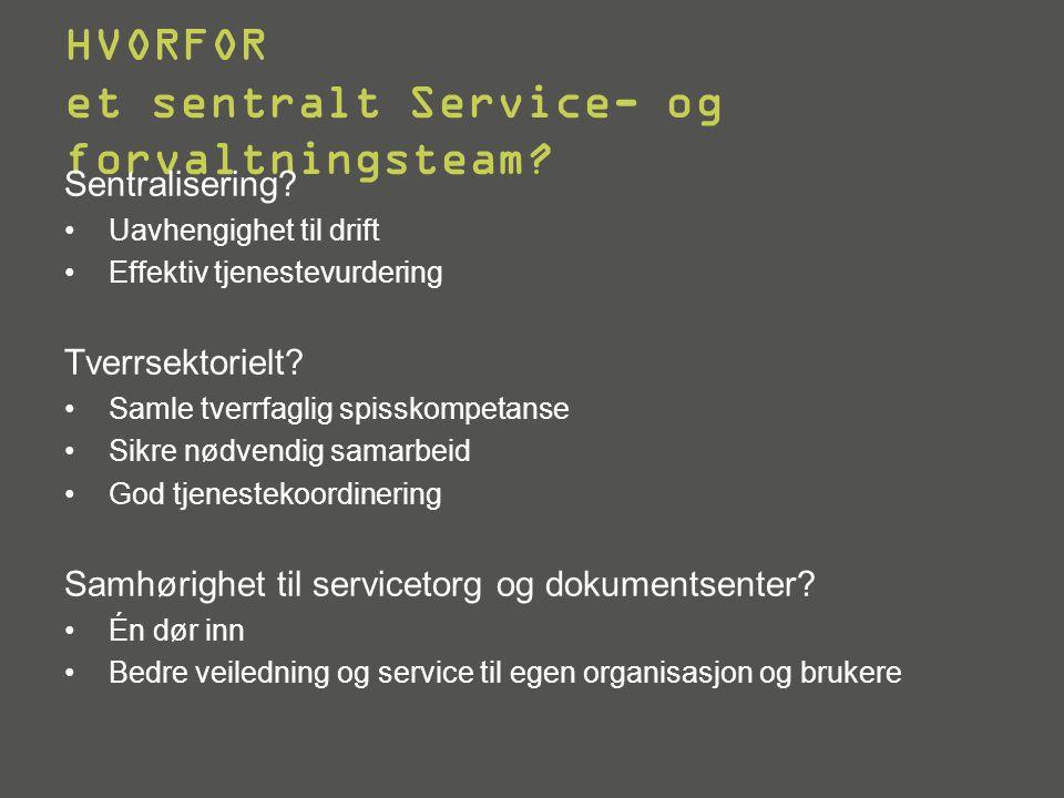 HVORFOR et sentralt Service- og forvaltningsteam? Sentralisering? •Uavhengighet til drift •Effektiv tjenestevurdering Tverrsektorielt? •Samle tverrfag