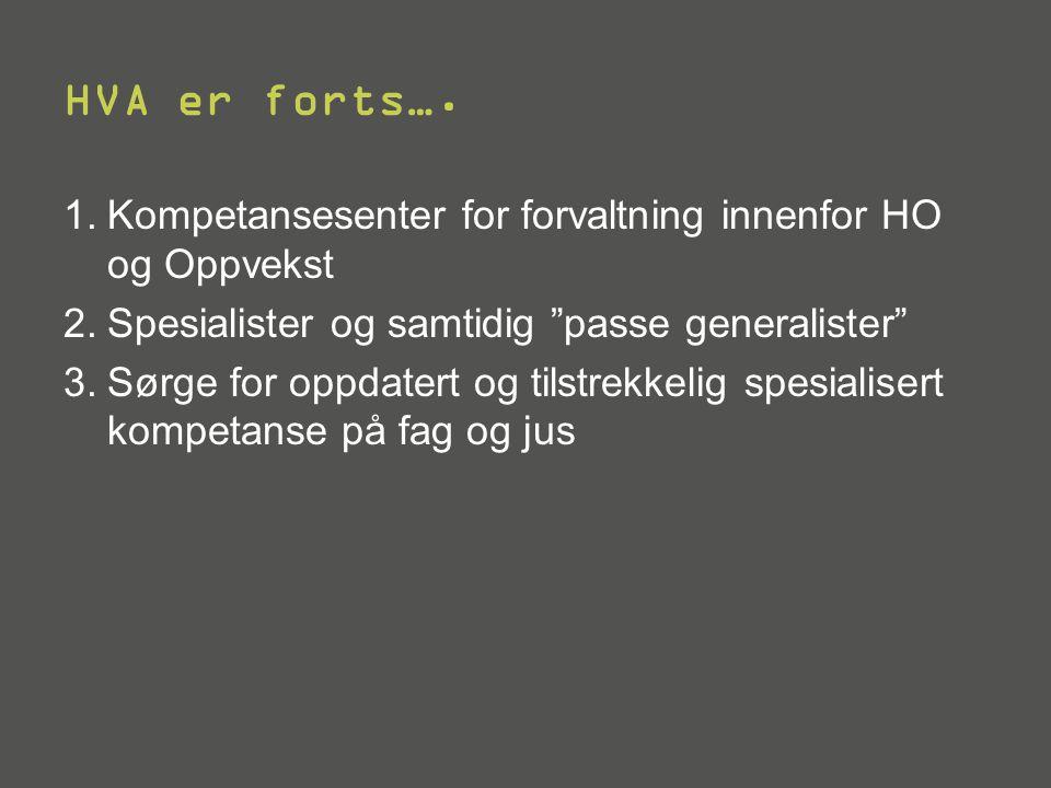 """HVA er forts…. 1.Kompetansesenter for forvaltning innenfor HO og Oppvekst 2.Spesialister og samtidig """"passe generalister"""" 3.Sørge for oppdatert og til"""