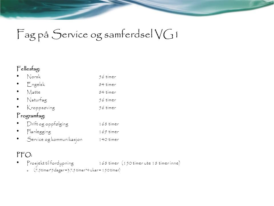 Fag på Service og samferdsel VG1 Fellesfag: • Norsk56 timer • Engelsk84 timer • Matte84 timer • Naturfag56 timer • Kroppsøving56 timer Programfag: • D
