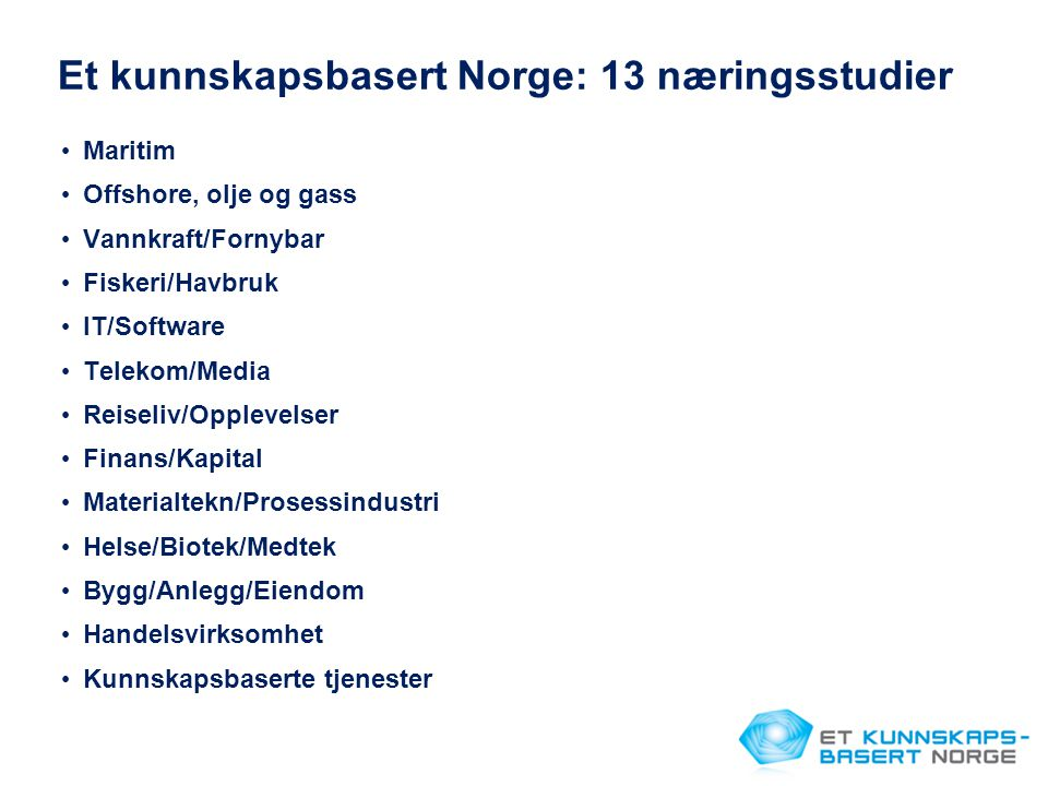 Et kunnskapsbasert Norge: 13 næringsstudier • Maritim • Offshore, olje og gass • Vannkraft/Fornybar • Fiskeri/Havbruk • IT/Software • Telekom/Media • Reiseliv/Opplevelser • Finans/Kapital • Materialtekn/Prosessindustri • Helse/Biotek/Medtek • Bygg/Anlegg/Eiendom • Handelsvirksomhet • Kunnskapsbaserte tjenester