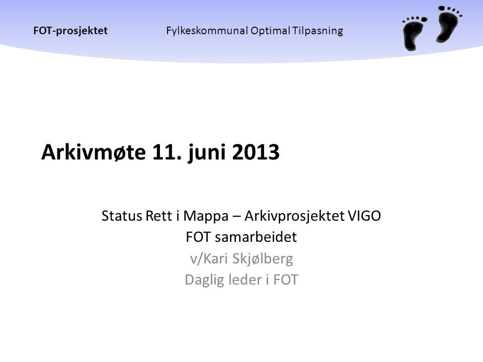 FOT-prosjektetFylkeskommunal Optimal Tilpasning Arkivmøte 11. juni 2013 Status Rett i Mappa – Arkivprosjektet VIGO FOT samarbeidet v/Kari Skjølberg Da