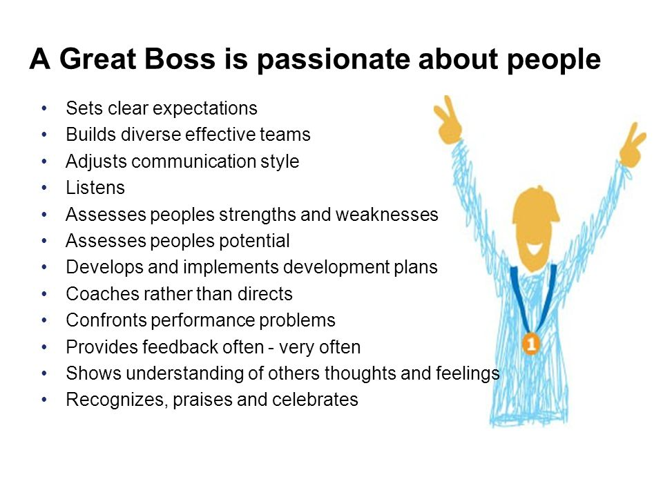 A Great Boss is passionate about people •Sets clear expectations •Builds diverse effective teams •Adjusts communication style •Listens •Assesses peopl