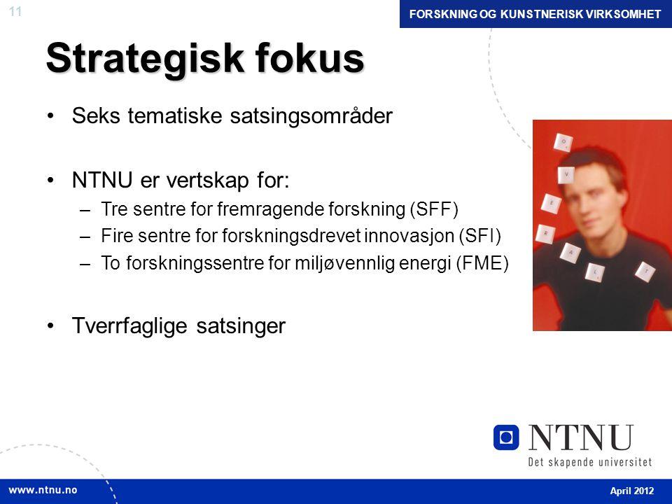 11 Strategisk fokus •Seks tematiske satsingsområder •NTNU er vertskap for: –Tre sentre for fremragende forskning (SFF) –Fire sentre for forskningsdrevet innovasjon (SFI) –To forskningssentre for miljøvennlig energi (FME) •Tverrfaglige satsinger April 2012 FORSKNING OG KUNSTNERISK VIRKSOMHET