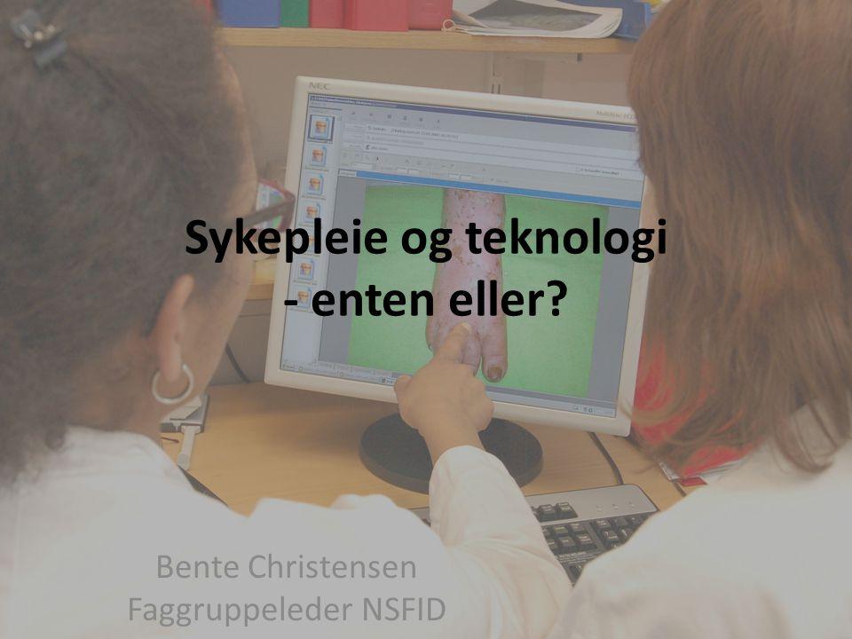 Sykepleie og teknologi - enten eller? Bente Christensen Faggruppeleder NSFID