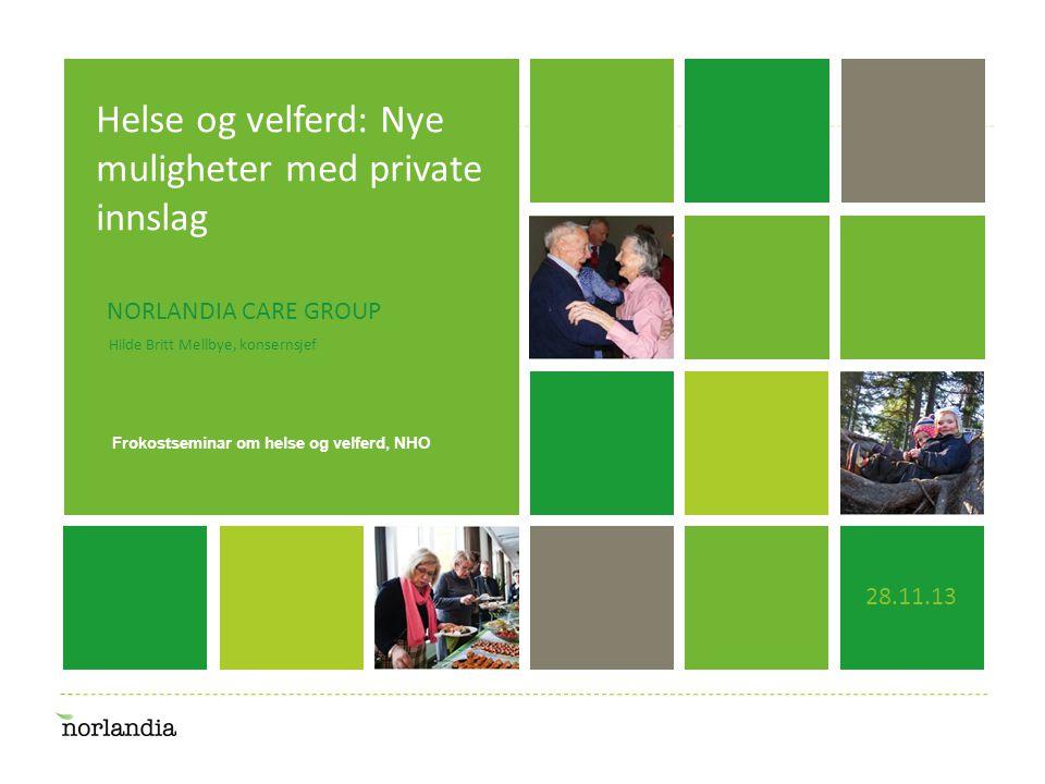 En merkavare i endring… Helse og velferd: Nye muligheter med private innslag 28.11.13 Hilde Britt Mellbye, konsernsjef NORLANDIA CARE GROUP Frokostseminar om helse og velferd, NHO
