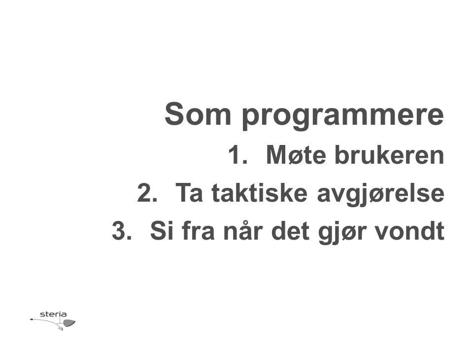 Som programmere 1.Møte brukeren 2.Ta taktiske avgjørelse 3.Si fra når det gjør vondt