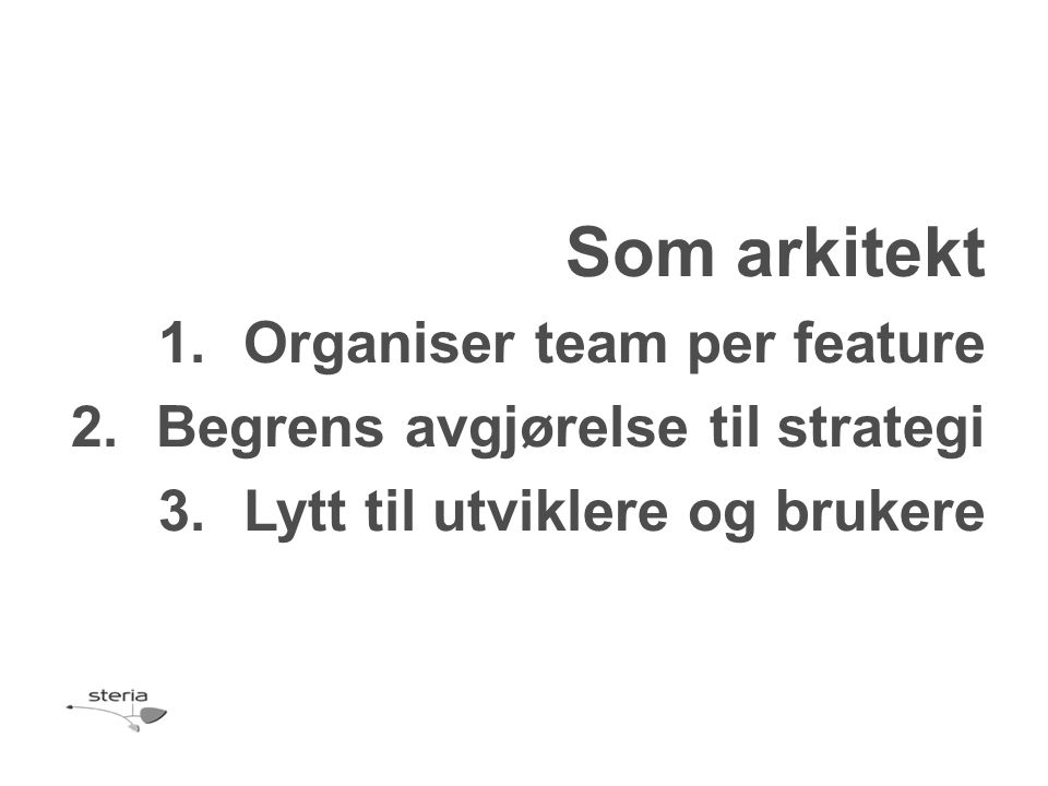 Som arkitekt 1.Organiser team per feature 2.Begrens avgjørelse til strategi 3.Lytt til utviklere og brukere