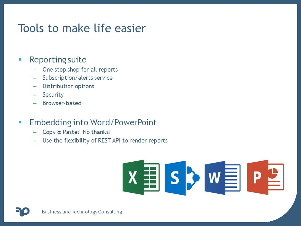 v Business and Technology Consulting Tools to make life easier  Reporting suite – One stop shop for all reports – Subscription/alerts service – Distribution options – Security – Browser-based  Embedding into Word/PowerPoint – Copy & Paste.