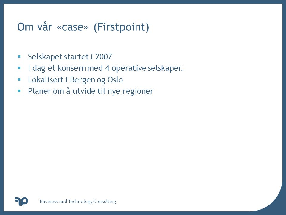 v Business and Technology Consulting Om vår «case» (Firstpoint)  Selskapet startet i 2007  I dag et konsern med 4 operative selskaper.